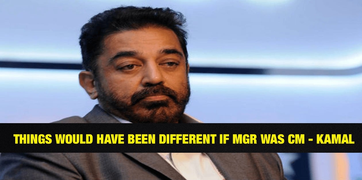 Things would have been different if MGR was CM - Kamal Hassan 1